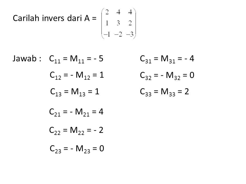 Carilah invers dari A = Jawab :C 11 = M 11 = - 5 C 12 = - M 12 = 1 C 13 = M 13 = 1 C 21 = - M 21 = 4 C 22 = M 22 = - 2 C 23 = - M 23 = 0 C 31 = M 31 =