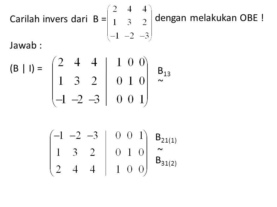 Carilah invers dari B = dengan melakukan OBE ! Jawab : (B | I) = B 13 ~ ~ B 21(1) B 31(2)