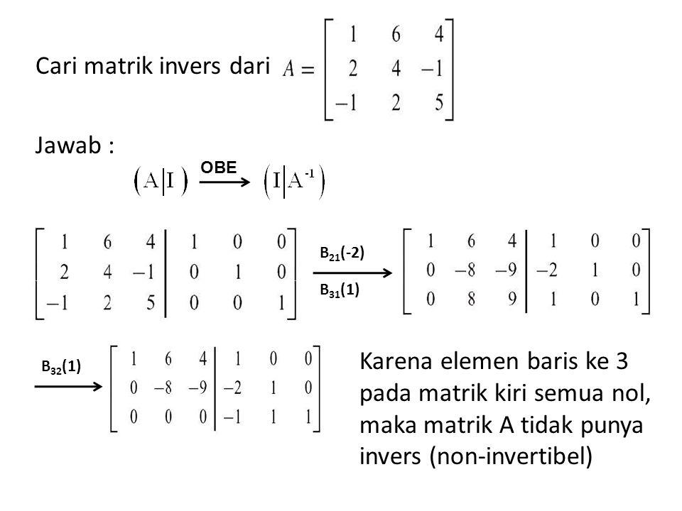 Cari matrik invers dari Jawab : OBE B 21 (-2) B 31 (1) B 32 (1) Karena elemen baris ke 3 pada matrik kiri semua nol, maka matrik A tidak punya invers