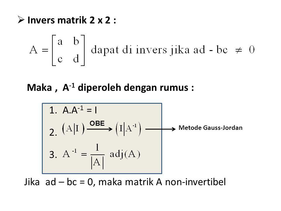  Invers matrik 2 x 2 : Maka, A -1 diperoleh dengan rumus : 1. A.A -1 = I 2. 3. Jika ad – bc = 0, maka matrik A non-invertibel OBE Metode Gauss-Jordan