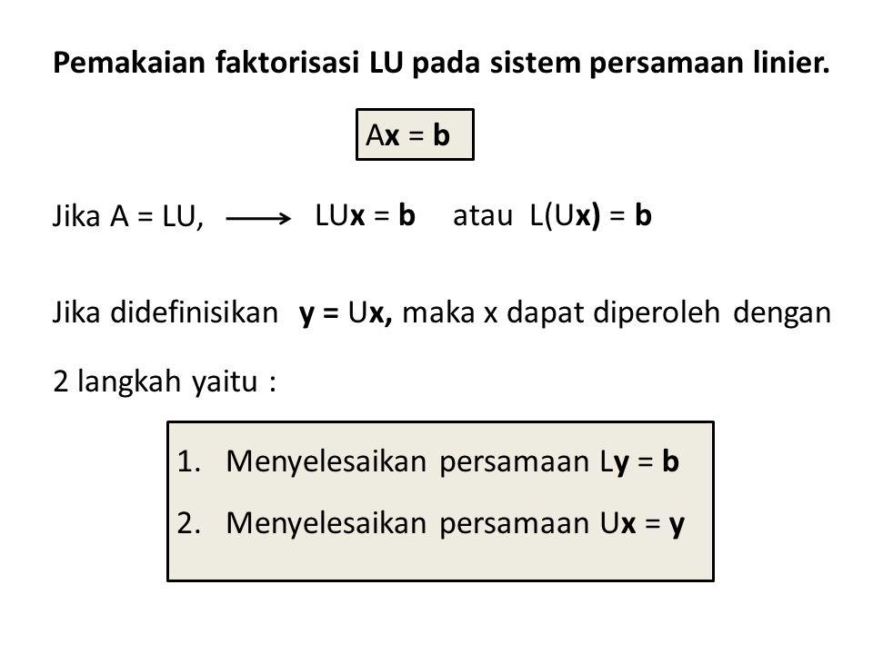 Pemakaian faktorisasi LU pada sistem persamaan linier. Jika didefinisikan y = Ux, maka x dapat diperoleh dengan 2 langkah yaitu : 1.Menyelesaikan pers