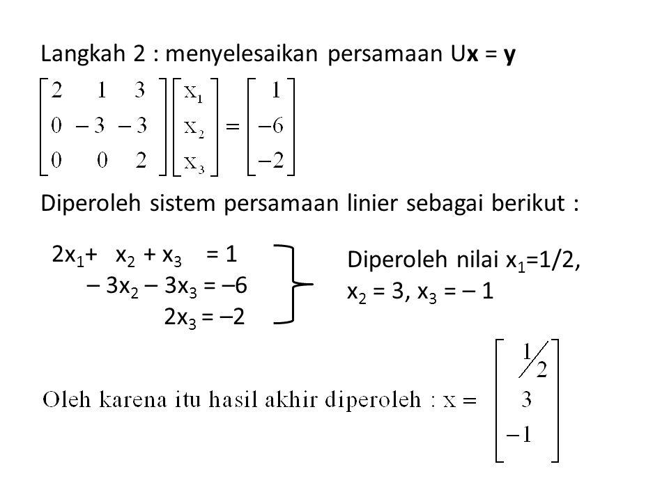 Langkah 2 : menyelesaikan persamaan Ux = y Diperoleh sistem persamaan linier sebagai berikut : 2x 1 + x 2 + x 3 = 1 – 3x 2 – 3x 3 = –6 2x 3 = –2 Diper