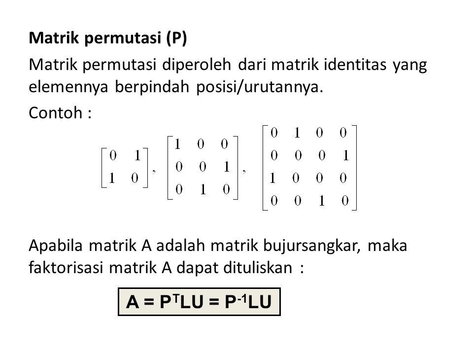 Matrik permutasi (P) Matrik permutasi diperoleh dari matrik identitas yang elemennya berpindah posisi/urutannya. Contoh : Apabila matrik A adalah matr