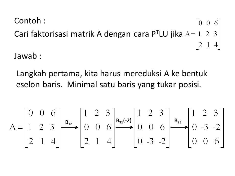 Contoh : Cari faktorisasi matrik A dengan cara P T LU jika Jawab : Langkah pertama, kita harus mereduksi A ke bentuk eselon baris. Minimal satu baris