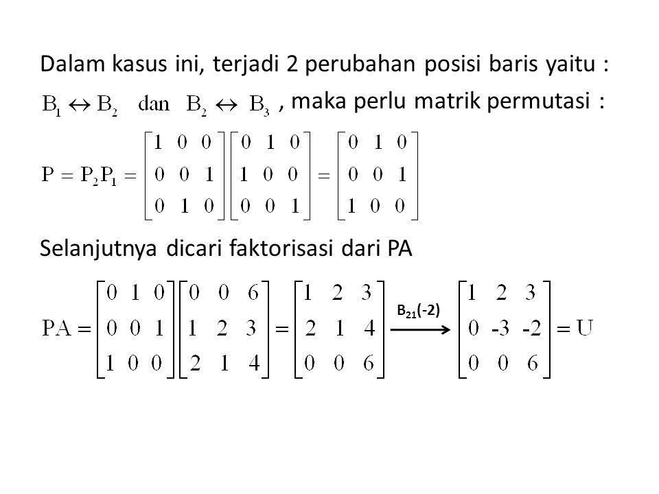 Dalam kasus ini, terjadi 2 perubahan posisi baris yaitu :, maka perlu matrik permutasi : Selanjutnya dicari faktorisasi dari PA B 21 (-2)