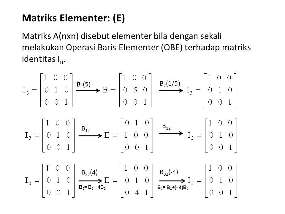 Matriks Elementer: (E) Matriks A(nxn) disebut elementer bila dengan sekali melakukan Operasi Baris Elementer (OBE) terhadap matriks identitas I n. B 2
