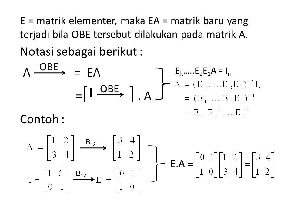 A = EA =. A Contoh : E = matrik elementer, maka EA = matrik baru yang terjadi bila OBE tersebut dilakukan pada matrik A. OBE B 12 E.A Notasi sebagai b