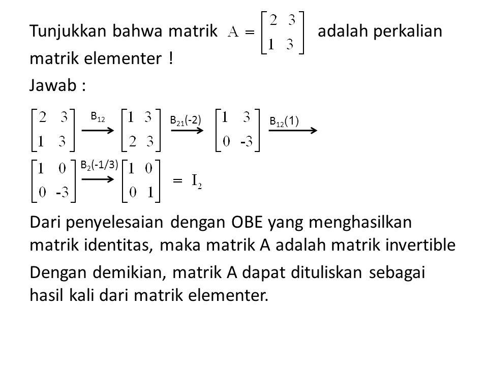 Tunjukkan bahwa matrik adalah perkalian matrik elementer ! Jawab : Dari penyelesaian dengan OBE yang menghasilkan matrik identitas, maka matrik A adal