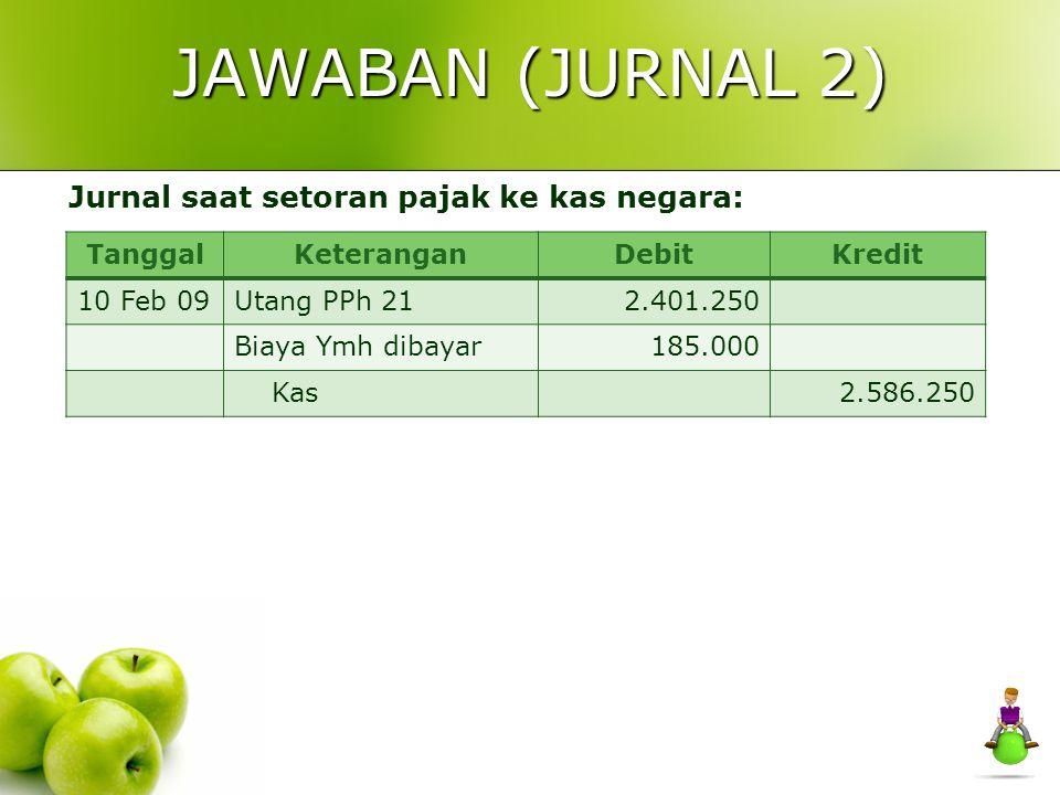 JAWABAN (JURNAL 1) TanggalKeteranganDebitKredit Jan 2009Beban Gaji8.000.000 Tunjangan-tunjangan14.000.000 Premi Asuransi150.000 Kas19.355.400 Utang PP