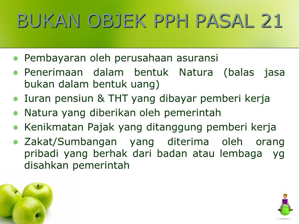 OBJEK PPH PASAL 21 Penghasilan Teratur Penghasilan Tidak Teratur Upah harian, mingguan, satuan & borongan Premi asuransi yang dibayar pemberi kerja Ua