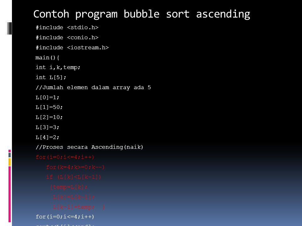 Contoh program bubble sort ascending #include main(){ int i,k,temp; int L[5]; //Jumlah elemen dalam array ada 5 L[0]=1; L[1]=50; L[2]=10; L[3]=3; L[4]
