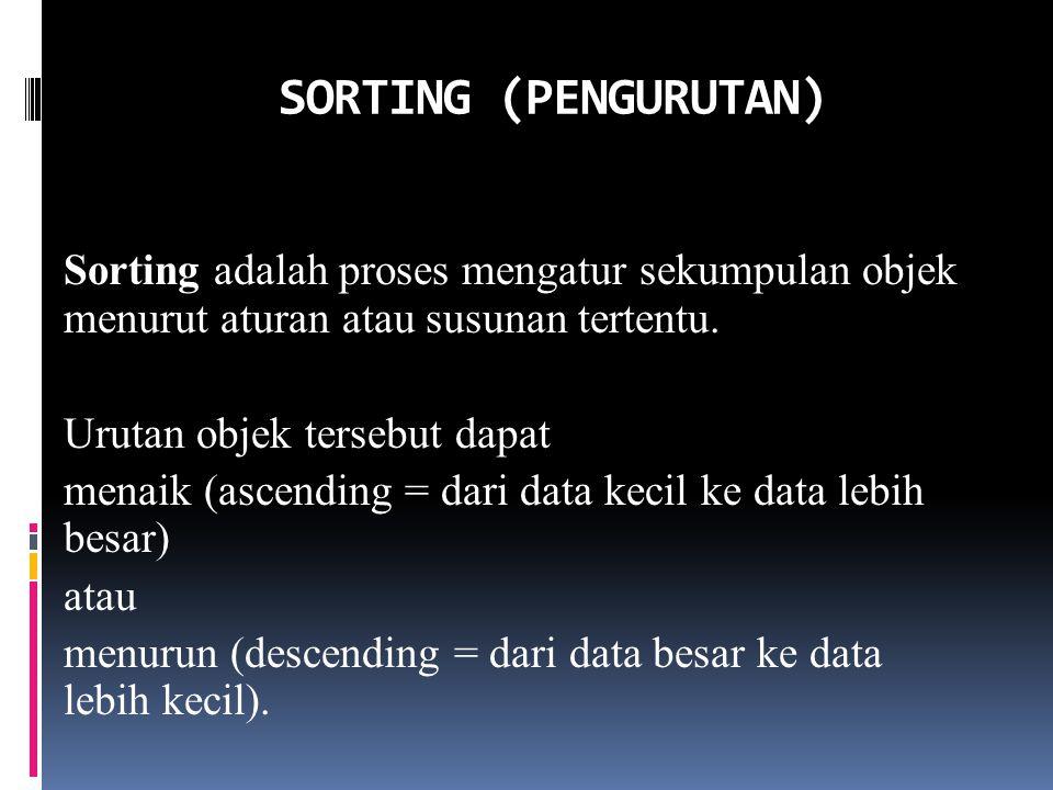 Sorting adalah proses mengatur sekumpulan objek menurut aturan atau susunan tertentu. Urutan objek tersebut dapat menaik (ascending = dari data kecil