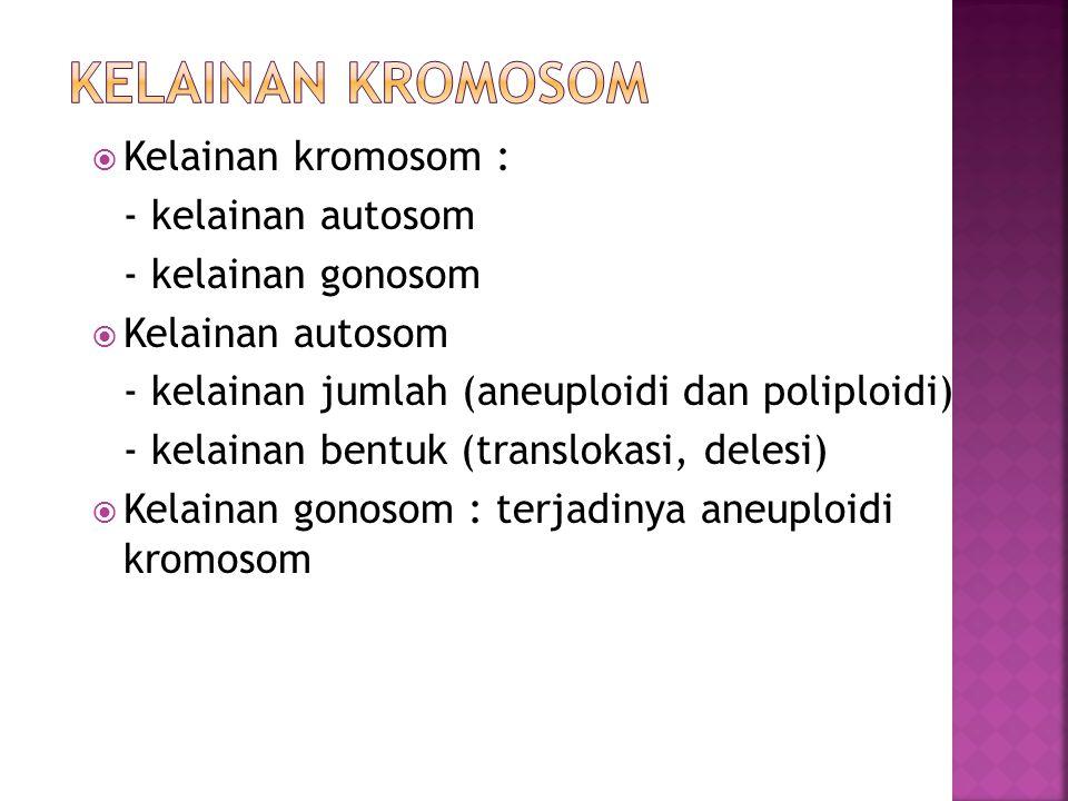  Kelainan kromosom : - kelainan autosom - kelainan gonosom  Kelainan autosom - kelainan jumlah (aneuploidi dan poliploidi) - kelainan bentuk (translokasi, delesi)  Kelainan gonosom : terjadinya aneuploidi kromosom