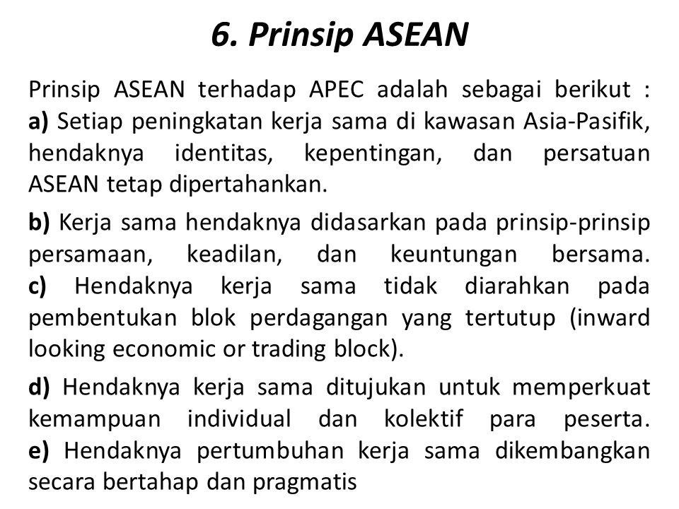 6. Prinsip ASEAN Prinsip ASEAN terhadap APEC adalah sebagai berikut : a) Setiap peningkatan kerja sama di kawasan Asia-Pasifik, hendaknya identitas, k