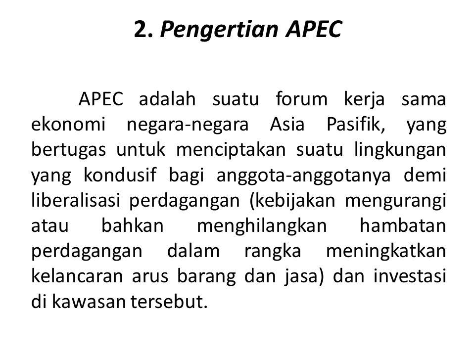 2. Pengertian APEC APEC adalah suatu forum kerja sama ekonomi negara-negara Asia Pasifik, yang bertugas untuk menciptakan suatu lingkungan yang kondus