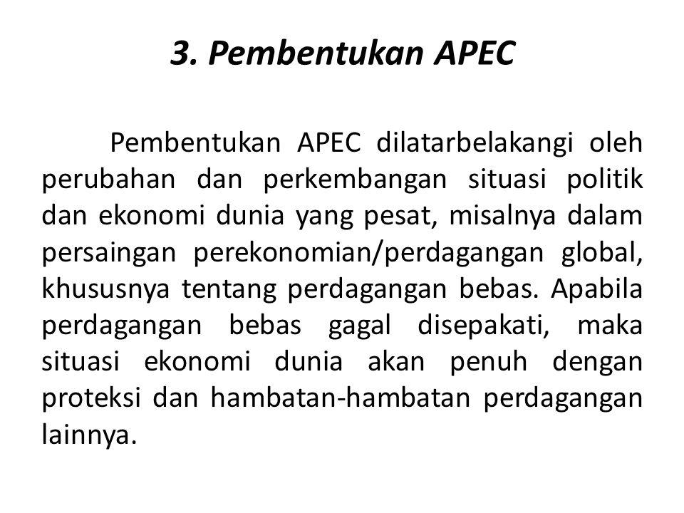3. Pembentukan APEC Pembentukan APEC dilatarbelakangi oleh perubahan dan perkembangan situasi politik dan ekonomi dunia yang pesat, misalnya dalam per