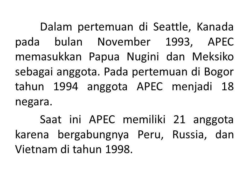 Dalam pertemuan di Seattle, Kanada pada bulan November 1993, APEC memasukkan Papua Nugini dan Meksiko sebagai anggota. Pada pertemuan di Bogor tahun 1