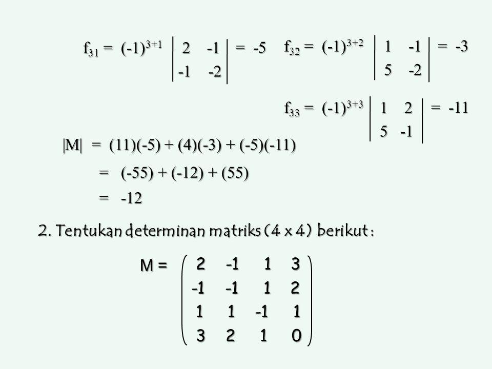 f 31 = (-1) 3+1 2 -1 2 -1 -1 -2 = -5 f 32 = (-1) 3+2 1 -1 1 -1 5 -2 5 -2 = -3 f 33 = (-1) 3+3 1 2 1 2 5 -1 5 -1 = -11 |M| = (11)(-5) + (4)(-3) + (-5)(