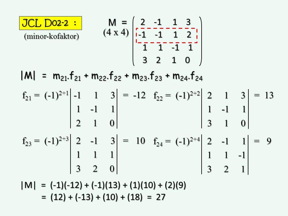 JCL D02-2 : 2 -1 1 3 2 -1 1 3 -1 -1 1 2 1 1 -1 1 1 1 -1 1 3 2 1 0 3 2 1 0 M = (minor-kofaktor) |M| = m 21.f 21 + m 22.f 22 + m 23.f 23 + m 24.f 24 (4