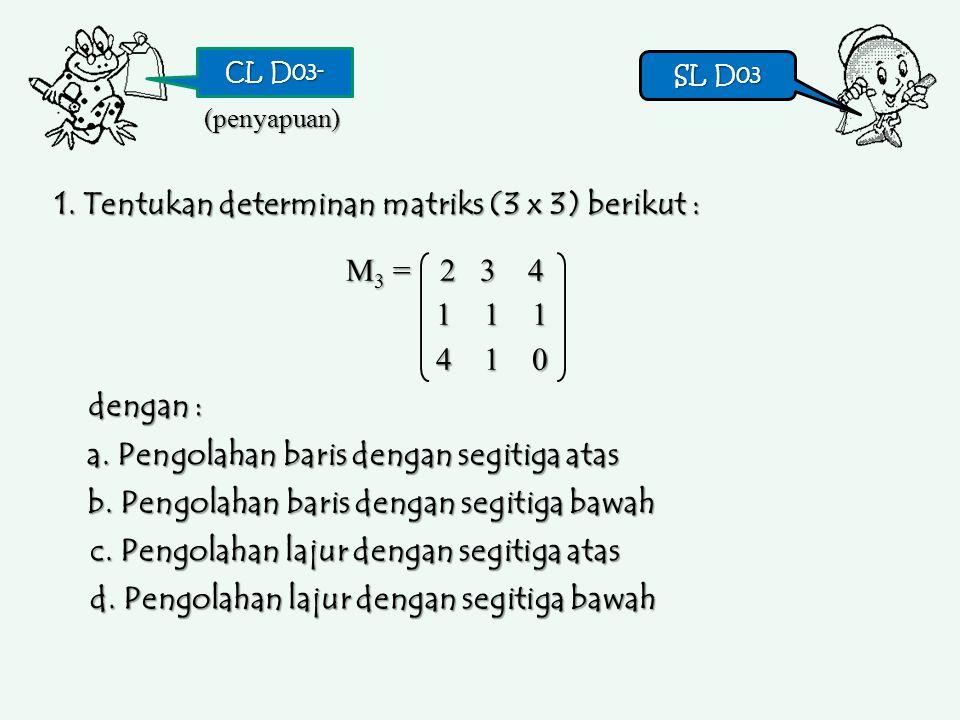 CL D03- SL D03 SL D03 1. Tentukan determinan matriks (3 x 3) berikut : (penyapuan) M3 =M3 =M3 =M3 = 2 3 4 1 1 1 4 1 0 a. Pengolahan baris dengan segit