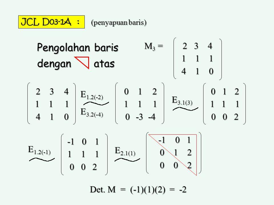 2 3 4 1 1 1 4 1 0 M3 =M3 =M3 =M3 = Pengolahan baris dengan atas E 1.2(-2) E 3.2(-4) E 3.1(3) E 1.2(-1) E 2.1(1) 2 3 4 1 1 1 4 1 0 0 1 2 1 1 1 0 -3 -4