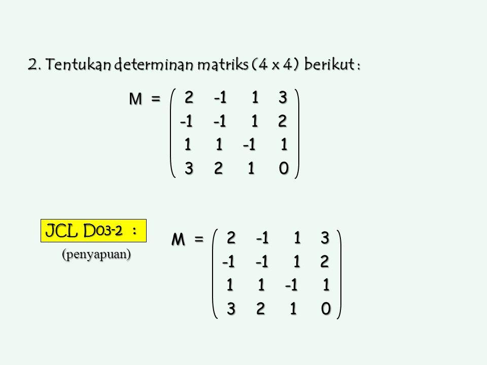 2. Tentukan determinan matriks (4 x 4) berikut : 2 -1 1 3 2 -1 1 3 -1 -1 1 2 1 1 -1 1 1 1 -1 1 3 2 1 0 3 2 1 0 M = JCL D03-2 : (penyapuan) 2 -1 1 3 2