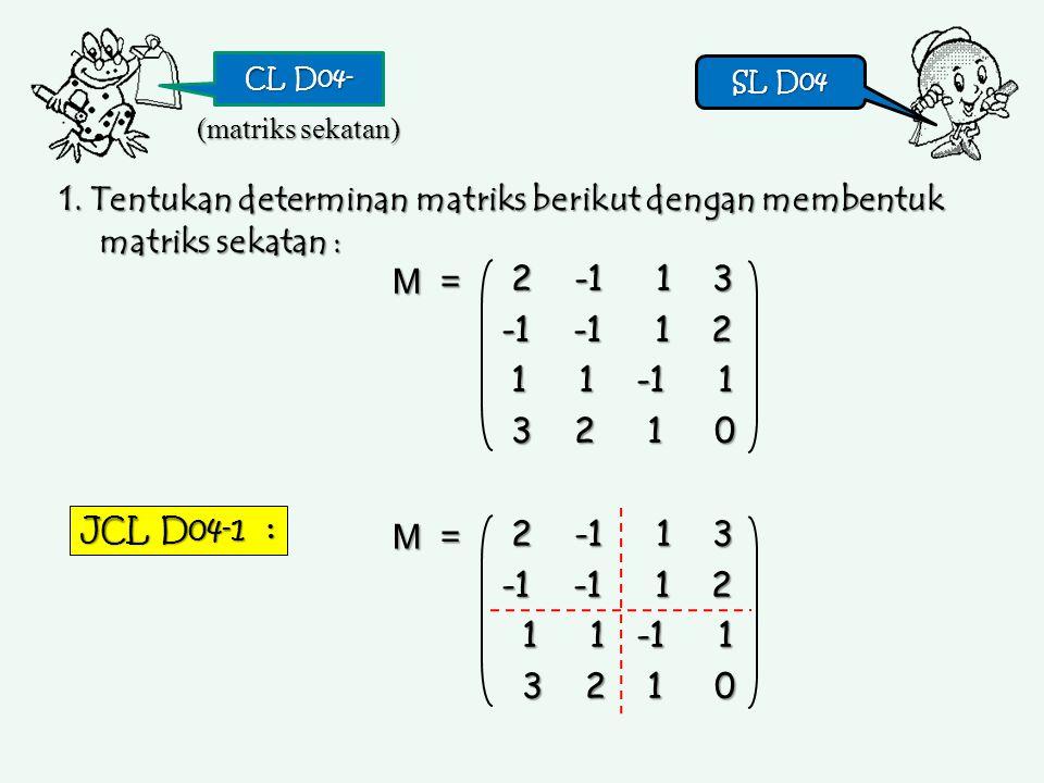 CL D04- SL D04 SL D04 1. Tentukan determinan matriks berikut dengan membentuk matriks sekatan : (matriks sekatan) 2 -1 1 3 2 -1 1 3 -1 -1 1 2 1 1 -1 1