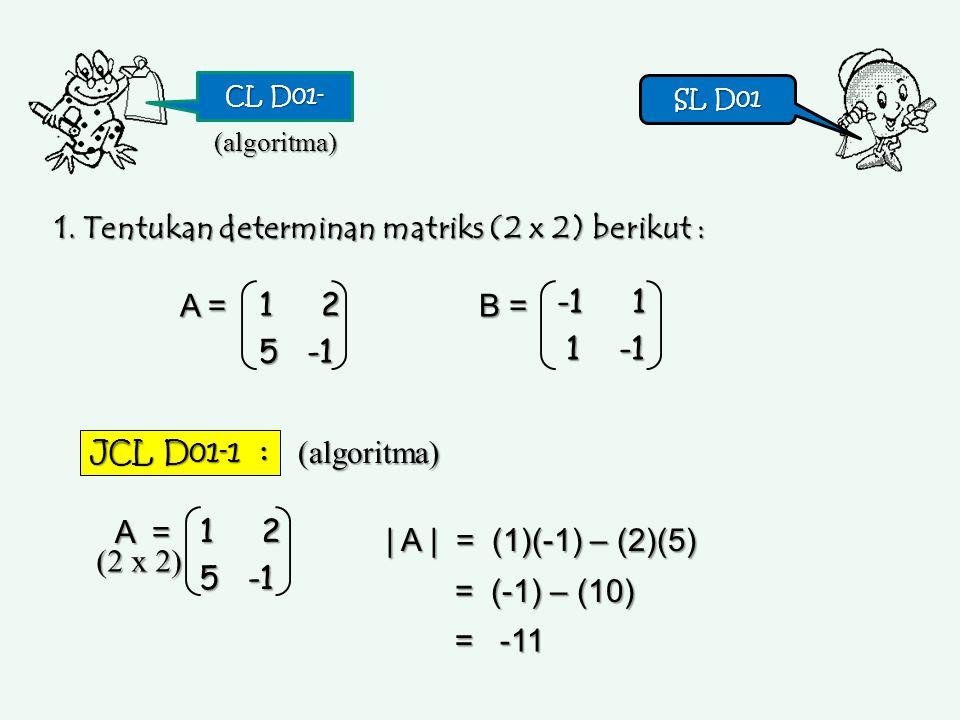 CL D01- SL D01 SL D01 1. Tentukan determinan matriks (2 x 2) berikut : 1 2 1 2 5 -1 5 -1 A = B = -1 1 1 -1 1 -1(algoritma) JCL D01-1 : (algoritma) 1 2