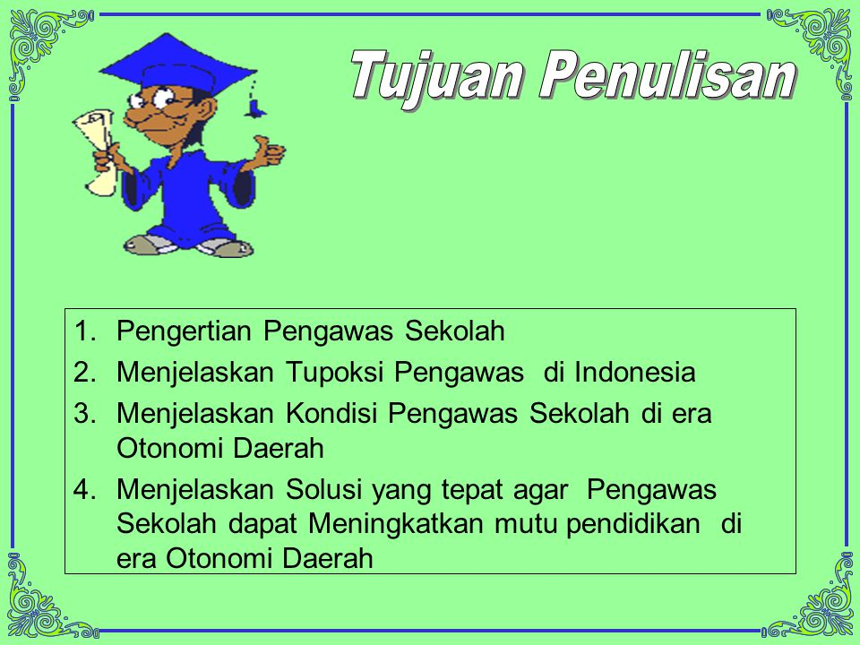1.Pengertian Pengawas Sekolah 2.Menjelaskan Tupoksi Pengawas di Indonesia 3.Menjelaskan Kondisi Pengawas Sekolah di era Otonomi Daerah 4.Menjelaskan Solusi yang tepat agar Pengawas Sekolah dapat Meningkatkan mutu pendidikan di era Otonomi Daerah