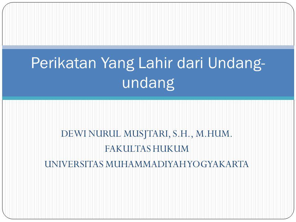 DEWI NURUL MUSJTARI, S.H., M.HUM. FAKULTAS HUKUM UNIVERSITAS MUHAMMADIYAH YOGYAKARTA Perikatan Yang Lahir dari Undang- undang