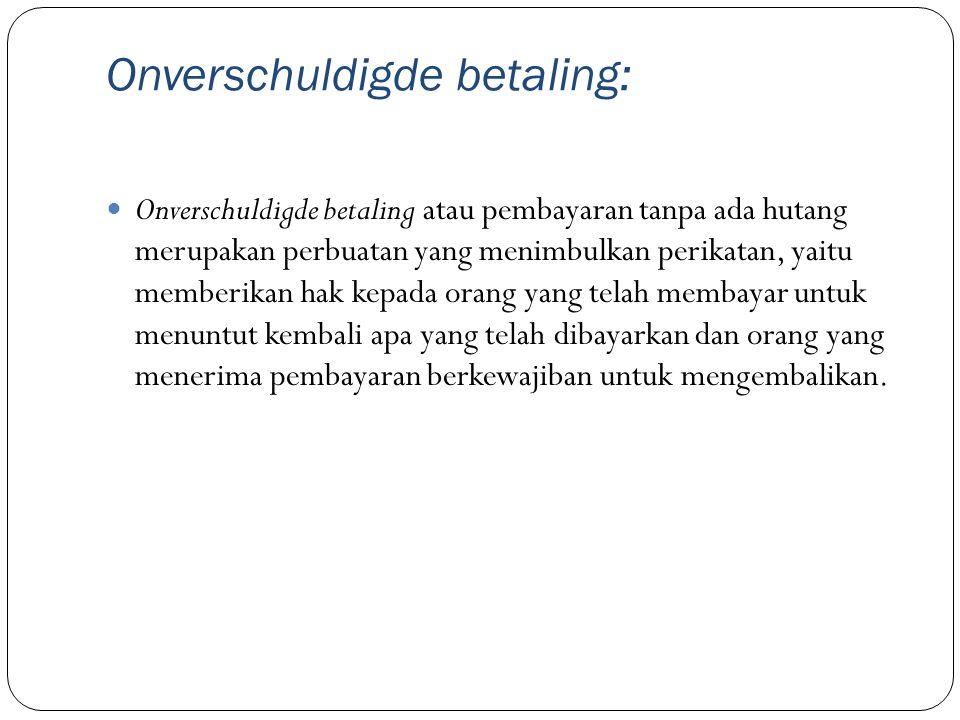 Onverschuldigde betaling: Onverschuldigde betaling atau pembayaran tanpa ada hutang merupakan perbuatan yang menimbulkan perikatan, yaitu memberikan h