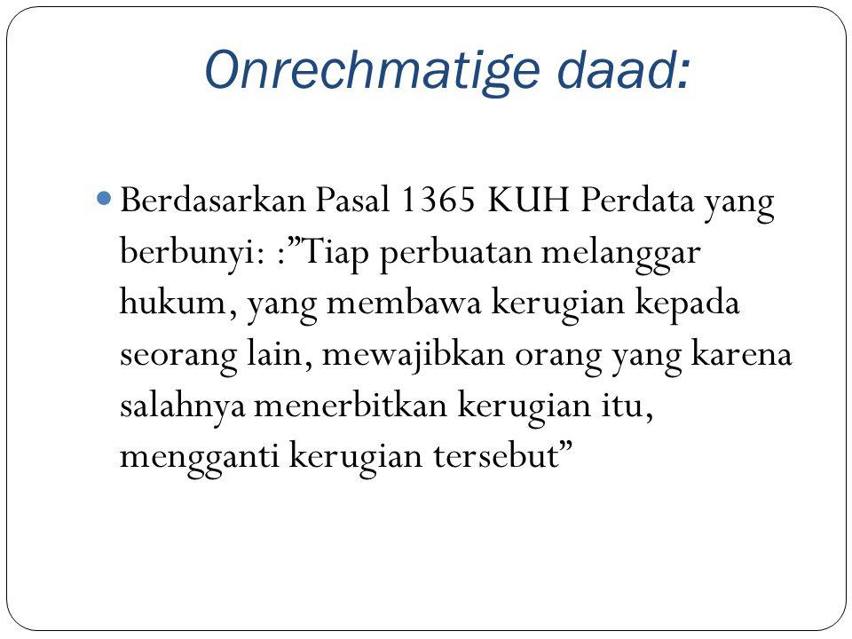 "Onrechmatige daad: Berdasarkan Pasal 1365 KUH Perdata yang berbunyi: :""Tiap perbuatan melanggar hukum, yang membawa kerugian kepada seorang lain, mewa"