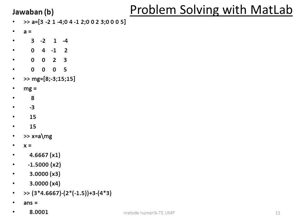Jawaban (b) >> a=[3 -2 1 -4;0 4 -1 2;0 0 2 3;0 0 0 5] a = 3 -2 1 -4 0 4 -1 2 0 0 2 3 0 0 0 5 >> mg=[8;-3;15;15] mg = 8 -3 15 >> x=a\mg x = 4.6667 (x1)