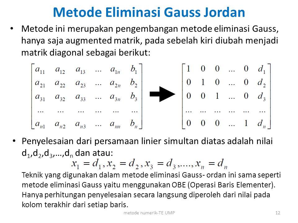 Metode ini merupakan pengembangan metode eliminasi Gauss, hanya saja augmented matrik, pada sebelah kiri diubah menjadi matrik diagonal sebagai beriku