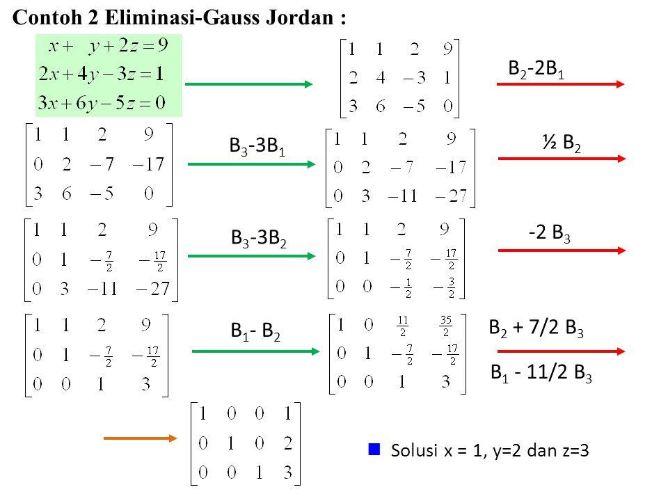 B 2 -2B 1 B 3 -3B 1 Contoh 2 Eliminasi-Gauss Jordan : ½ B 2 B 3 -3B 2 -2 B 3 B 1 - B 2 Solusi x = 1, y=2 dan z=3 B 2 + 7/2 B 3 B 1 - 11/2 B 3