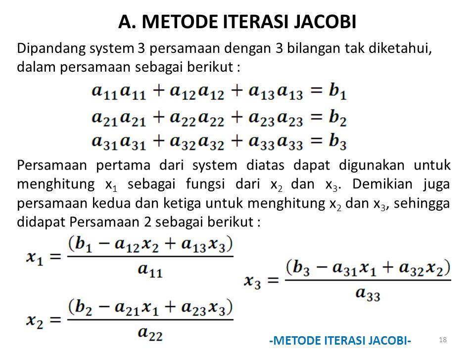 A. METODE ITERASI JACOBI Dipandang system 3 persamaan dengan 3 bilangan tak diketahui, dalam persamaan sebagai berikut : Persamaan pertama dari system
