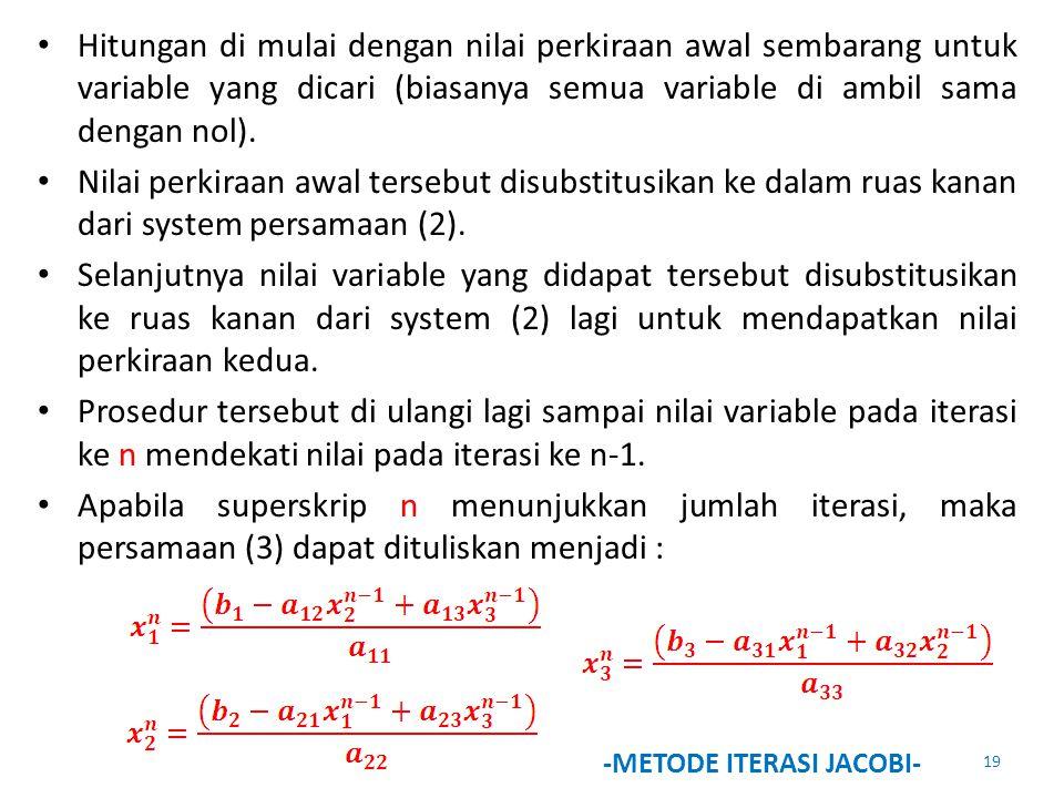 Hitungan di mulai dengan nilai perkiraan awal sembarang untuk variable yang dicari (biasanya semua variable di ambil sama dengan nol). Nilai perkiraan