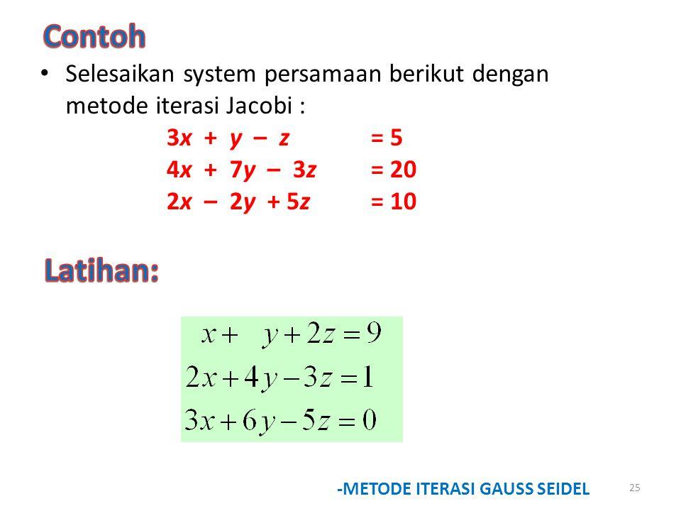 25 -METODE ITERASI GAUSS SEIDEL Selesaikan system persamaan berikut dengan metode iterasi Jacobi : 3x + y – z = 5 4x + 7y – 3z= 20 2x – 2y + 5z = 10