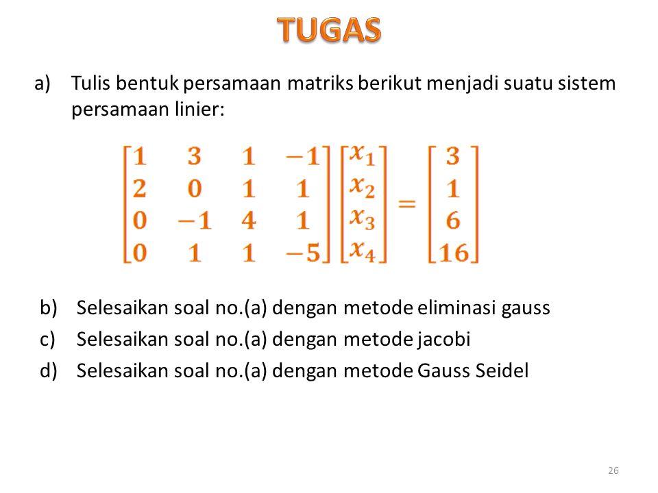 a)Tulis bentuk persamaan matriks berikut menjadi suatu sistem persamaan linier: 26 b)Selesaikan soal no.(a) dengan metode eliminasi gauss c)Selesaikan