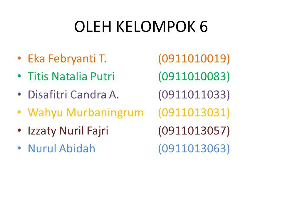 OLEH KELOMPOK 6 Eka Febryanti T.(0911010019) Titis Natalia Putri(0911010083) Disafitri Candra A.(0911011033) Wahyu Murbaningrum(0911013031) Izzaty Nuril Fajri(0911013057) Nurul Abidah(0911013063)