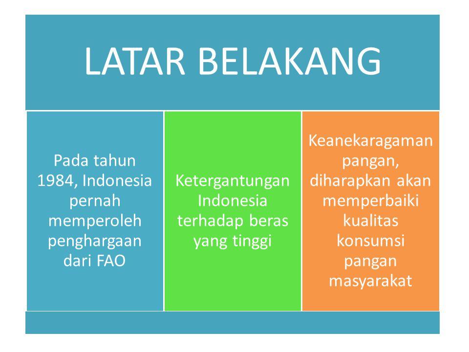 LATAR BELAKANG Pada tahun 1984, Indonesia pernah memperoleh penghargaan dari FAO Ketergantungan Indonesia terhadap beras yang tinggi Keanekaragaman pangan, diharapkan akan memperbaiki kualitas konsumsi pangan masyarakat