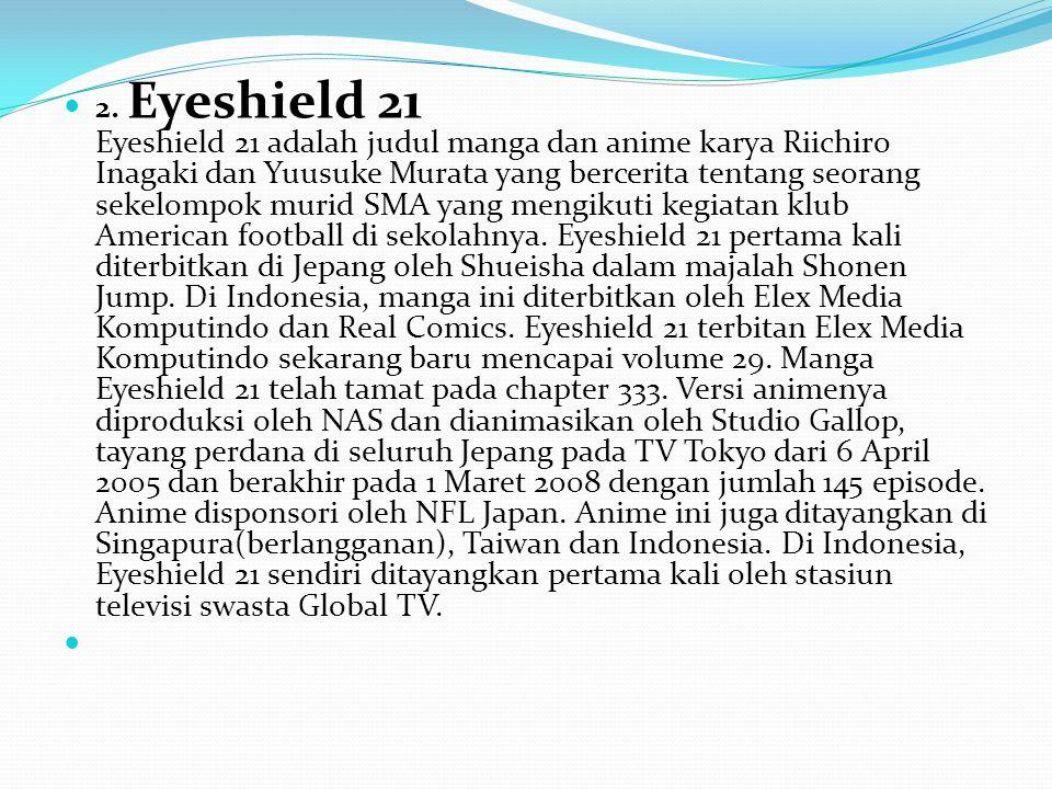 2. Eyeshield 21 Eyeshield 21 adalah judul manga dan anime karya Riichiro Inagaki dan Yuusuke Murata yang bercerita tentang seorang sekelompok murid SM