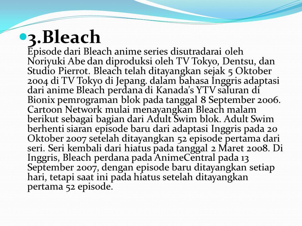 3.Bleach Episode dari Bleach anime series disutradarai oleh Noriyuki Abe dan diproduksi oleh TV Tokyo, Dentsu, dan Studio Pierrot. Bleach telah ditaya
