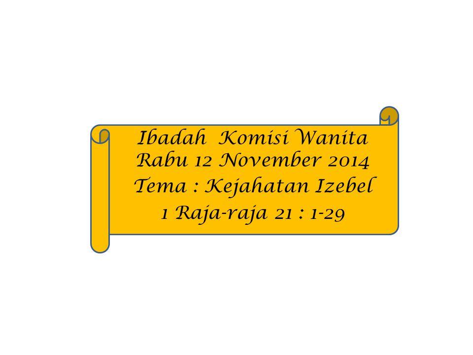 Ibadah Komisi Wanita Rabu 12 November 2014 Tema : Kejahatan Izebel 1 Raja-raja 21 : 1-29