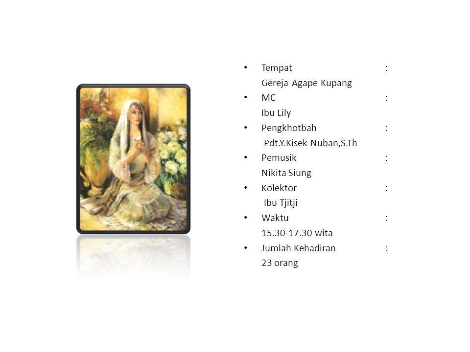 Tempat: Gereja Agape Kupang MC: Ibu Lily Pengkhotbah: Pdt.Y.Kisek Nuban,S.Th Pemusik: Nikita Siung Kolektor: Ibu Tjitji Waktu: 15.30-17.30 wita Jumlah