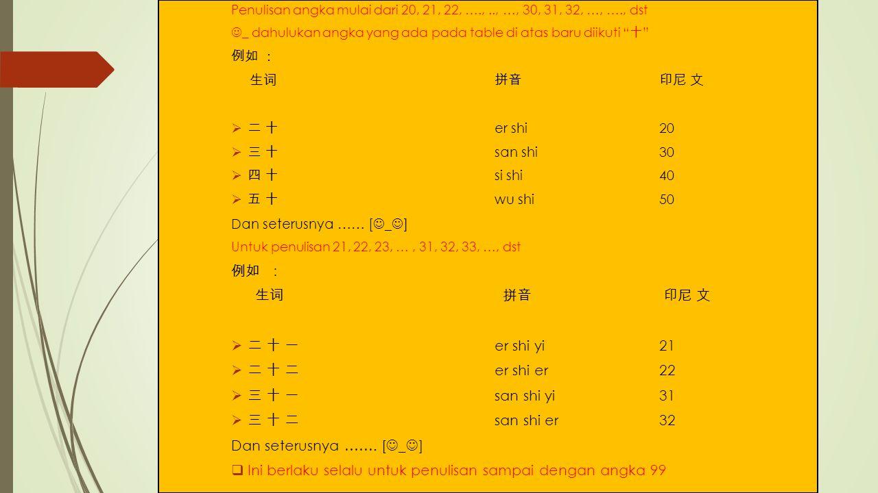 Penulisan angka mulai dari 20, 21, 22, ….,.., …, 30, 31, 32, …, …., dst _ dahulukan angka yang ada pada table di atas baru diikuti 十 例如 : 生词拼音 印尼 文  二 十 er shi20  三 十 san shi30  四 十 si shi 40  五 十 wu shi50 Dan seterusnya …… [ _ ] Untuk penulisan 21, 22, 23, …, 31, 32, 33, …, dst 例如 : 生词 拼音 印尼 文  二 十 一 er shi yi21  二 十 二 er shi er22  三 十 一 san shi yi31  三 十 二 san shi er 32 Dan seterusnya …….
