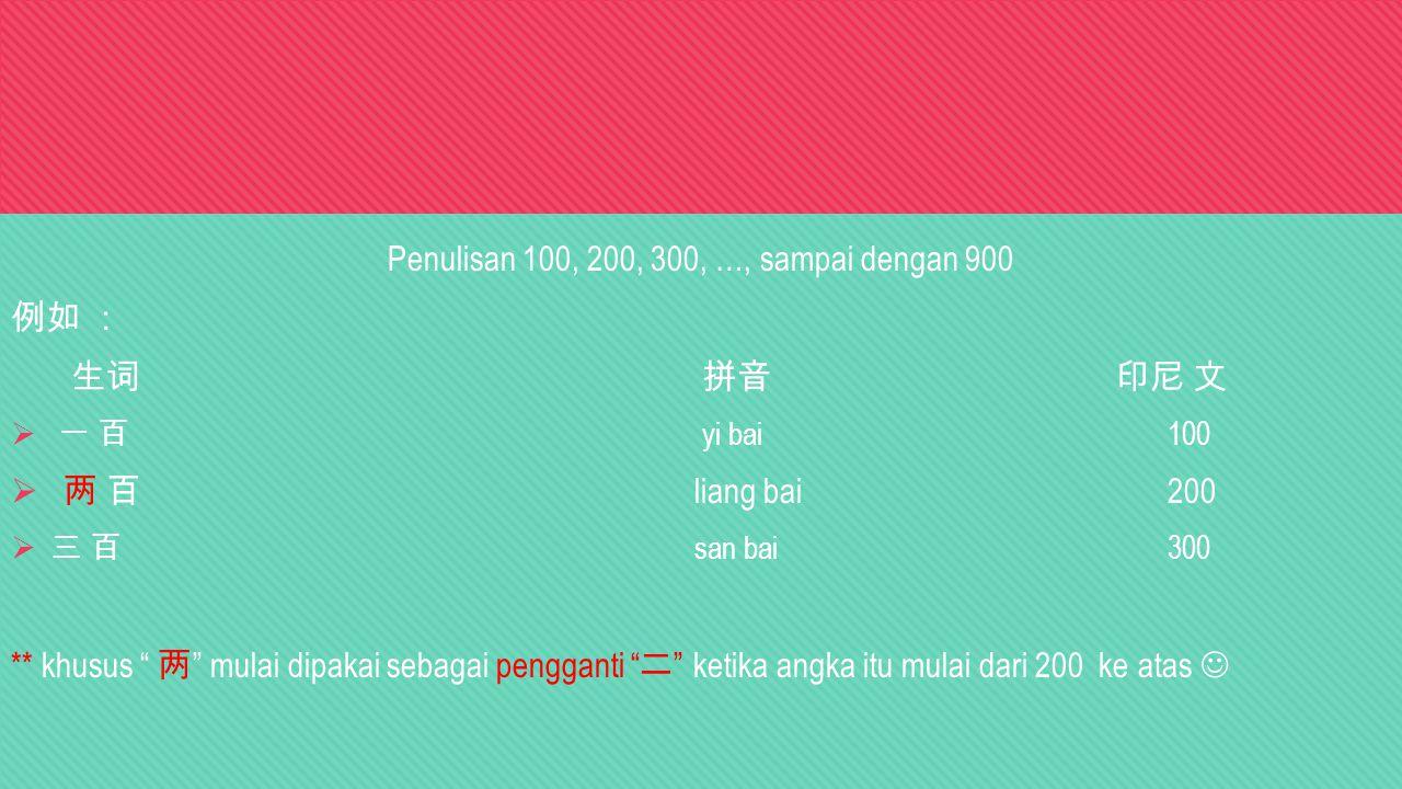 Penulisan 100, 200, 300, …, sampai dengan 900 例如 : 生词 拼音印尼 文  一 百 yi bai100  两 百 liang bai200  三 百 san bai 300 ** khusus 两 mulai dipakai sebagai pengganti 二 ketika angka itu mulai dari 200 ke atas
