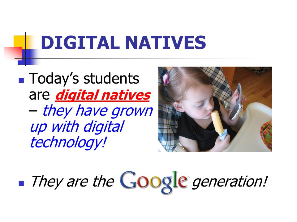 DIGITAL NATIVES Today's students are digital natives – they have grown up with digital technology! They are the generation!