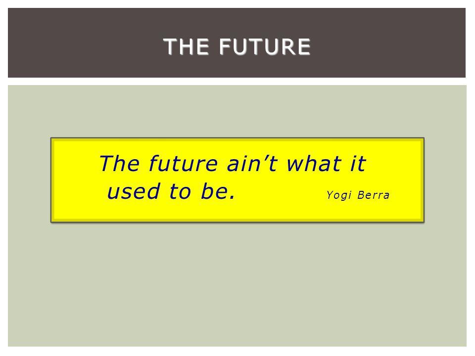 The future ain't what it used to be. Yogi Berra THE FUTURE