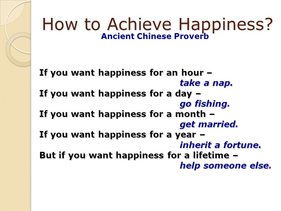 How to Achieve Happiness.Ancient Chinese Proverb If you want happiness for an hour – take a nap.